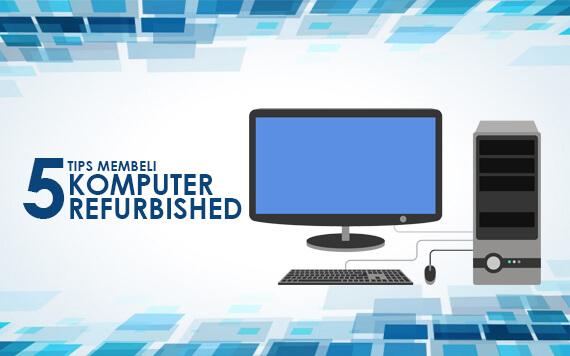 Ingat 5 Hal Penting Ini Sebelum Membeli Komputer Refurbished